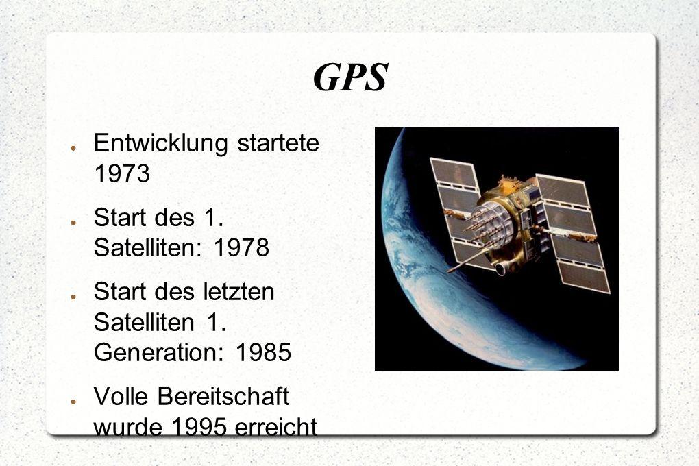 GPS ● Entwicklung startete 1973 ● Start des 1. Satelliten: 1978 ● Start des letzten Satelliten 1.