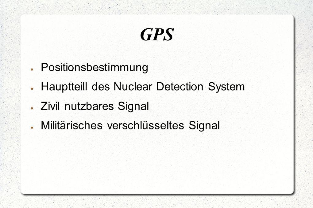 GPS ● Positionsbestimmung ● Hauptteill des Nuclear Detection System ● Zivil nutzbares Signal ● Militärisches verschlüsseltes Signal