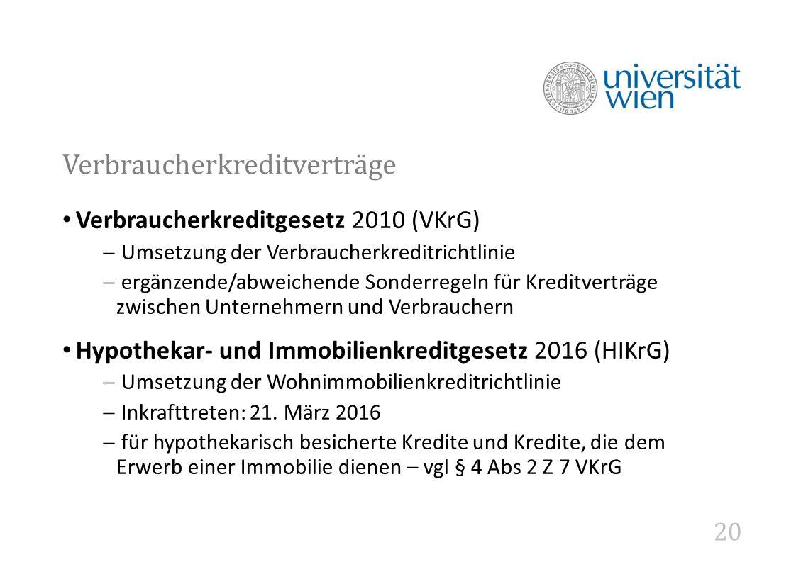 20 Verbraucherkreditverträge Verbraucherkreditgesetz 2010 (VKrG)  Umsetzung der Verbraucherkreditrichtlinie  ergänzende/abweichende Sonderregeln für Kreditverträge zwischen Unternehmern und Verbrauchern Hypothekar- und Immobilienkreditgesetz 2016 (HIKrG)  Umsetzung der Wohnimmobilienkreditrichtlinie  Inkrafttreten: 21.