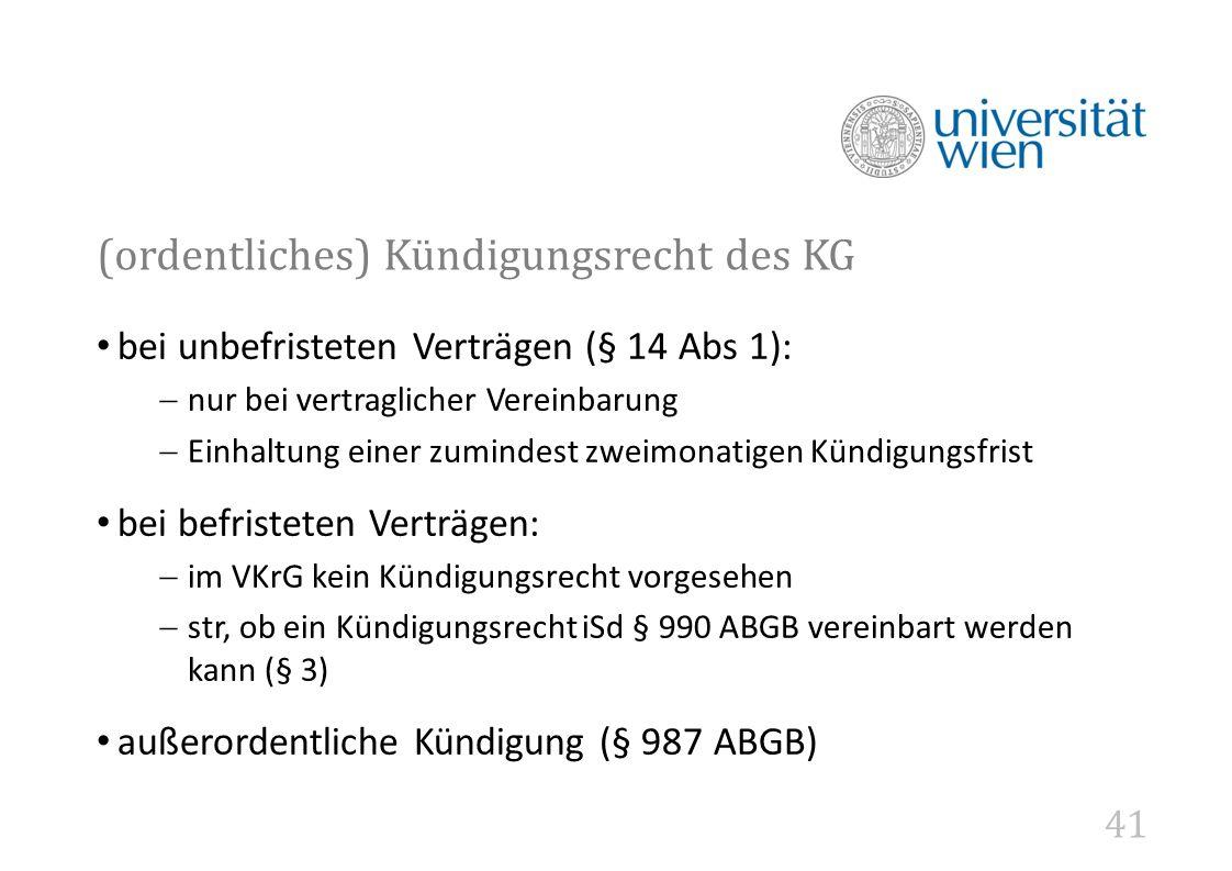 41 (ordentliches) Kündigungsrecht des KG bei unbefristeten Verträgen (§ 14 Abs 1):  nur bei vertraglicher Vereinbarung  Einhaltung einer zumindest zweimonatigen Kündigungsfrist bei befristeten Verträgen:  im VKrG kein Kündigungsrecht vorgesehen  str, ob ein Kündigungsrecht iSd § 990 ABGB vereinbart werden kann (§ 3) außerordentliche Kündigung (§ 987 ABGB)