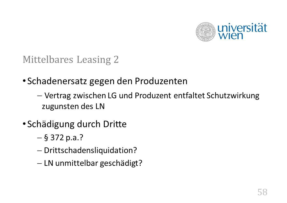 58 Mittelbares Leasing 2 Schadenersatz gegen den Produzenten  Vertrag zwischen LG und Produzent entfaltet Schutzwirkung zugunsten des LN Schädigung durch Dritte  § 372 p.a..