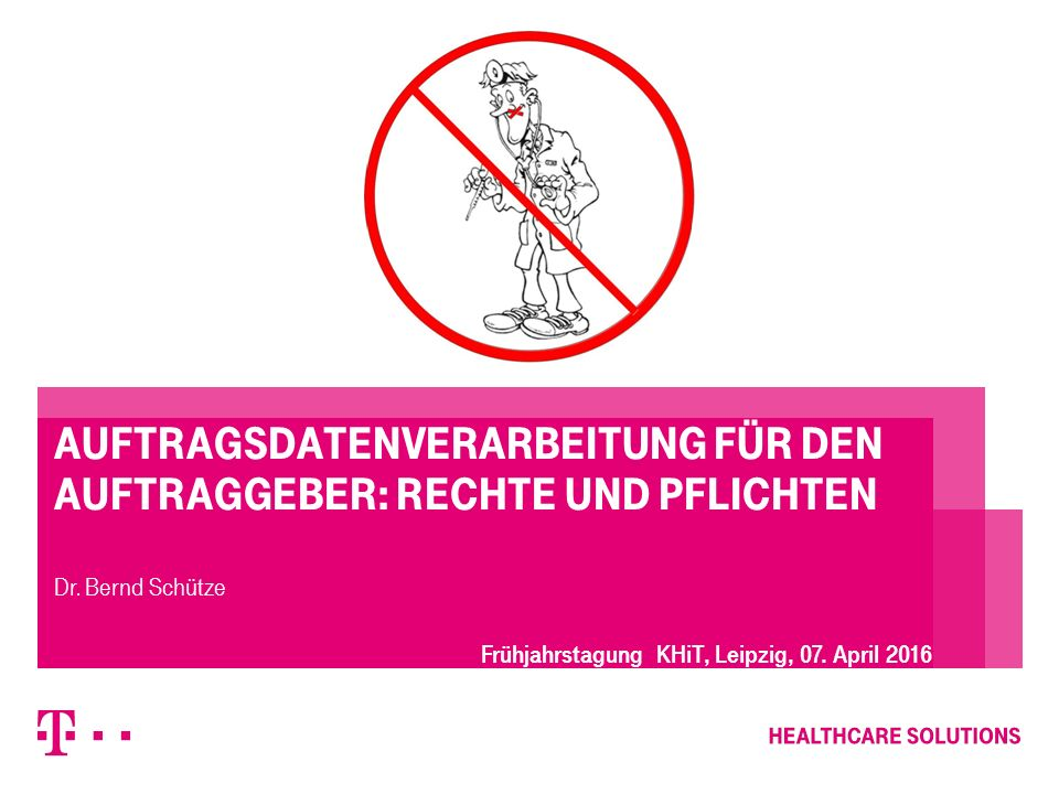 Auftragsdatenverarbeitung für den Auftraggeber: Rechte und Pflichten Dr. Bernd Schütze Frühjahrstagung KHiT, Leipzig, 07. April 2016