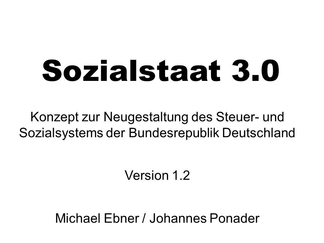 Sozialstaat 3.0 Konzept zur Neugestaltung des Steuer- und Sozialsystems der Bundesrepublik Deutschland Version 1.2 Michael Ebner / Johannes Ponader