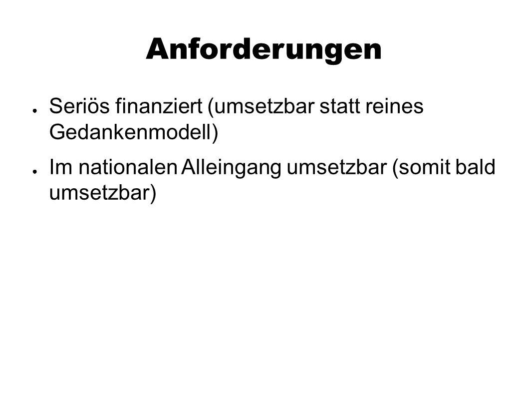 Anforderungen ● Seriös finanziert (umsetzbar statt reines Gedankenmodell) ● Im nationalen Alleingang umsetzbar (somit bald umsetzbar)