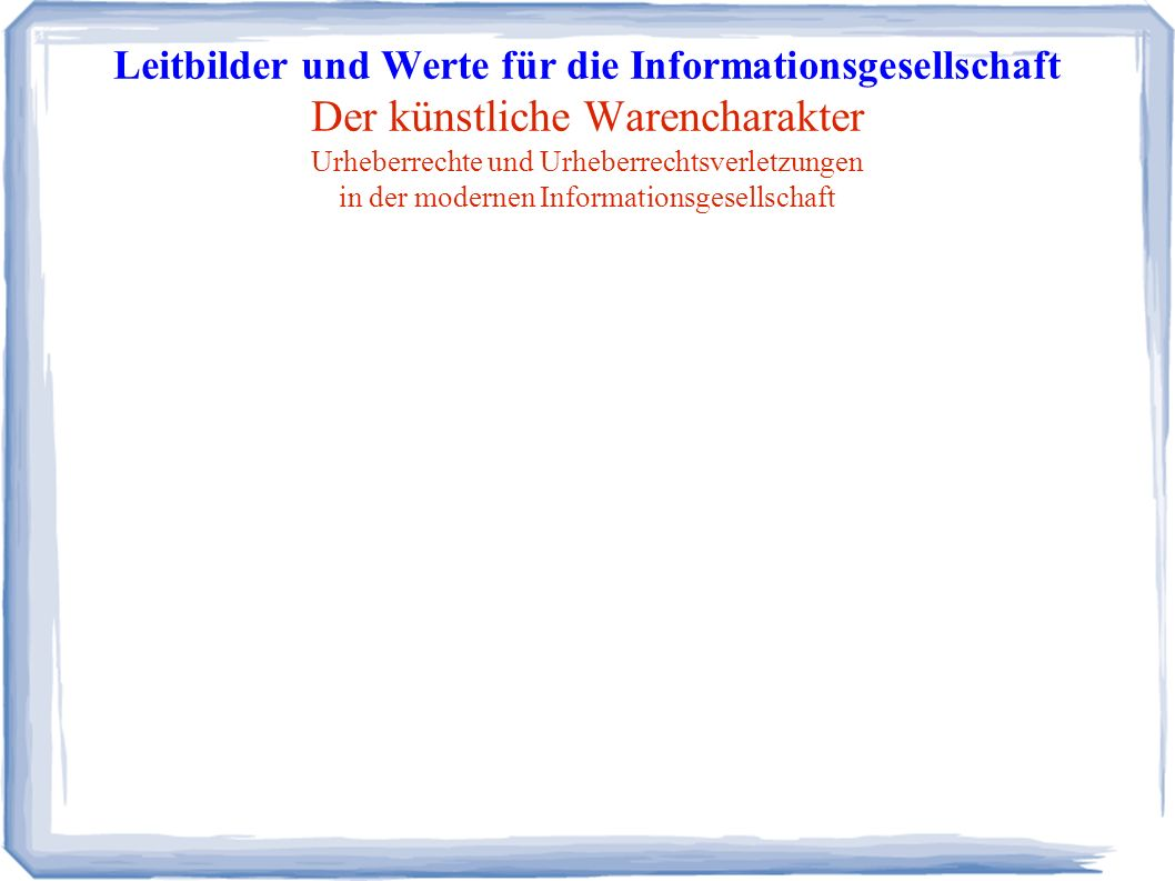 Leitbilder und Werte für die Informationsgesellschaft Der künstliche Warencharakter Urheberrechte und Urheberrechtsverletzungen in der modernen Informationsgesellschaft