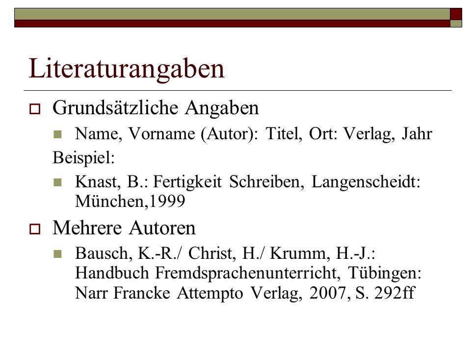 Literaturangaben  Grundsätzliche Angaben Name, Vorname (Autor): Titel, Ort: Verlag, Jahr Beispiel: Knast, B.: Fertigkeit Schreiben, Langenscheidt: München,1999  Mehrere Autoren Bausch, K.-R./ Christ, H./ Krumm, H.-J.: Handbuch Fremdsprachenunterricht, Tübingen: Narr Francke Attempto Verlag, 2007, S.