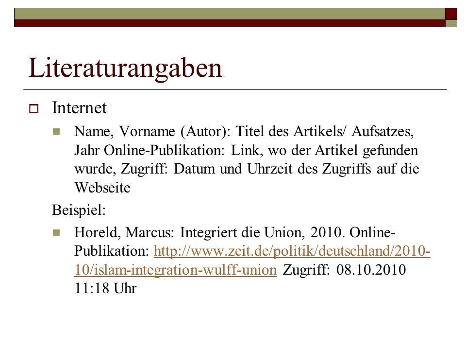 Literaturangaben  Internet Name, Vorname (Autor): Titel des Artikels/ Aufsatzes, Jahr Online-Publikation: Link, wo der Artikel gefunden wurde, Zugriff: Datum und Uhrzeit des Zugriffs auf die Webseite Beispiel: Horeld, Marcus: Integriert die Union, 2010.