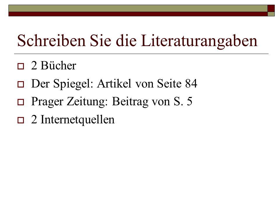 Schreiben Sie die Literaturangaben  2 Bücher  Der Spiegel: Artikel von Seite 84  Prager Zeitung: Beitrag von S.