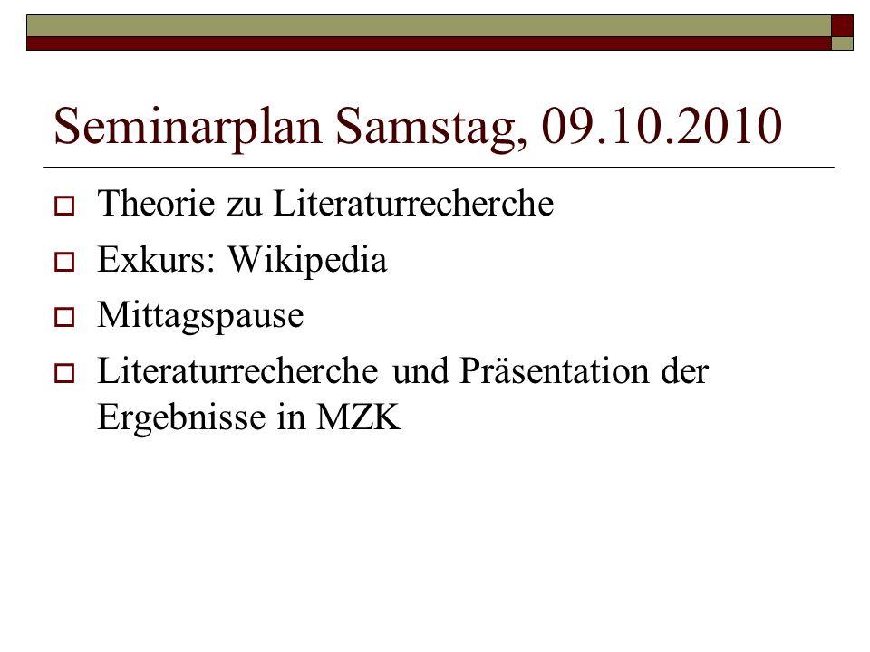 Seminarplan Samstag, 09.10.2010  Theorie zu Literaturrecherche  Exkurs: Wikipedia  Mittagspause  Literaturrecherche und Präsentation der Ergebnisse in MZK