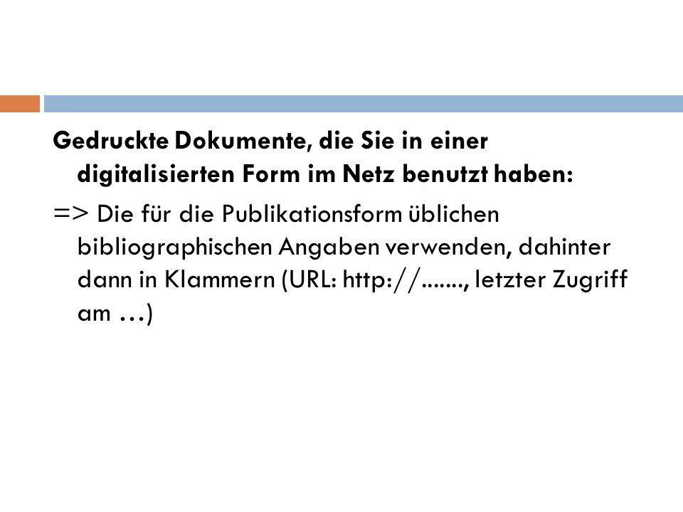 Gedruckte Dokumente, die Sie in einer digitalisierten Form im Netz benutzt haben: => Die für die Publikationsform üblichen bibliographischen Angaben verwenden, dahinter dann in Klammern (URL: http://......., letzter Zugriff am …)