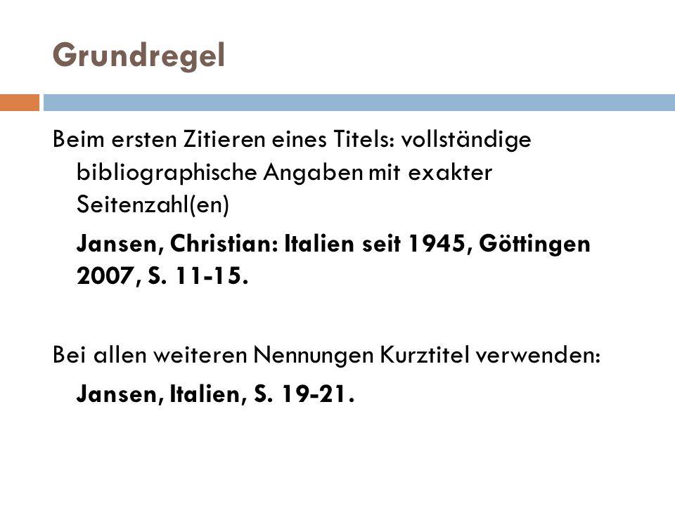 Grundregel Beim ersten Zitieren eines Titels: vollständige bibliographische Angaben mit exakter Seitenzahl(en) Jansen, Christian: Italien seit 1945, Göttingen 2007, S.