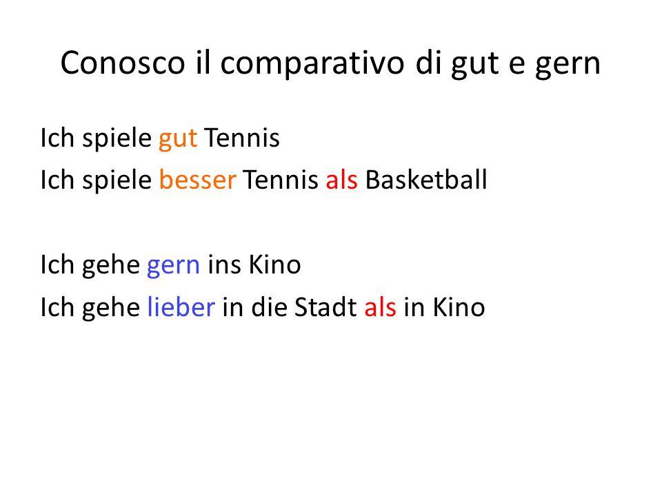 Conosco il comparativo di gut e gern Ich spiele gut Tennis Ich spiele besser Tennis als Basketball Ich gehe gern ins Kino Ich gehe lieber in die Stadt als in Kino