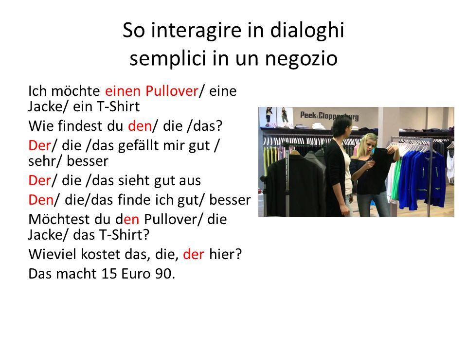 So interagire in dialoghi semplici in un negozio Ich möchte einen Pullover/ eine Jacke/ ein T-Shirt Wie findest du den/ die /das.