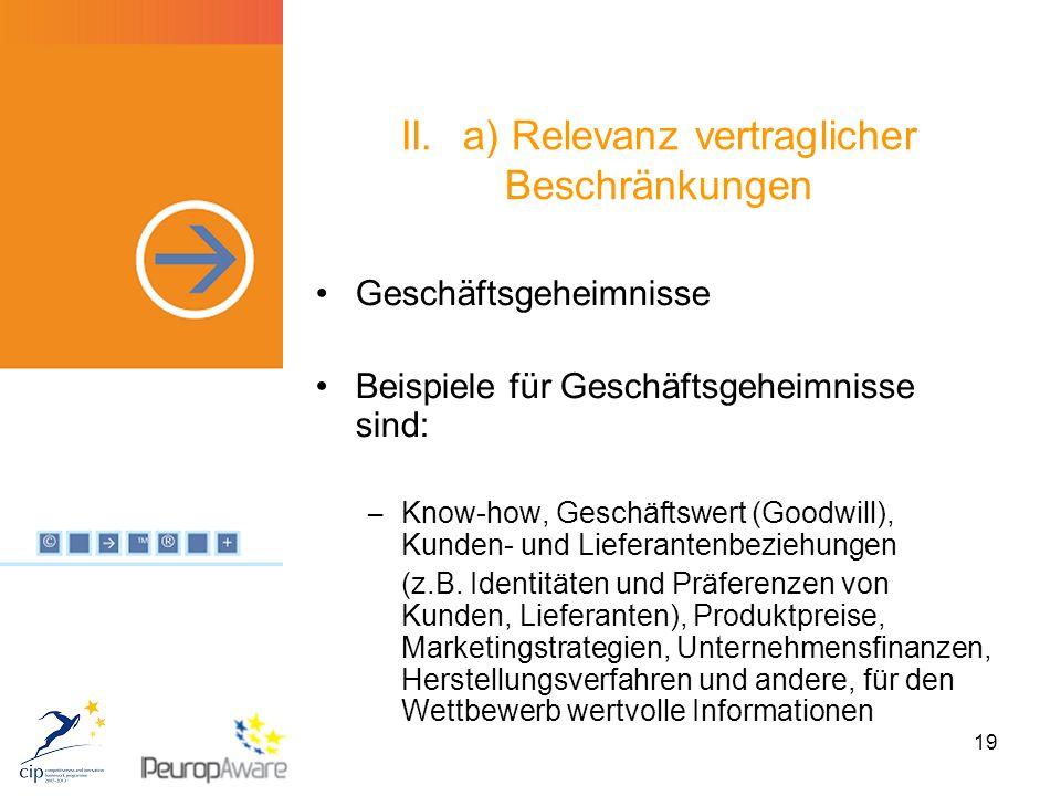 19 II.a) Relevanz vertraglicher Beschränkungen Geschäftsgeheimnisse Beispiele für Geschäftsgeheimnisse sind: – Know-how, Geschäftswert (Goodwill), Kunden- und Lieferantenbeziehungen (z.B.