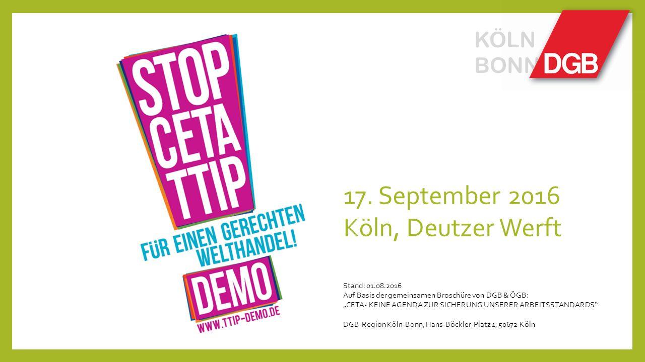 """KÖLN BONN 17. September 2016 Köln, Deutzer Werft Stand: 01.08.2016 Auf Basis der gemeinsamen Broschüre von DGB & ÖGB: """"CETA- KEINE AGENDA ZUR SICHERUN"""