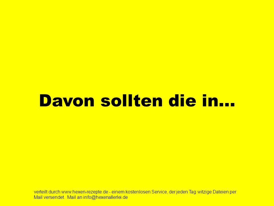 Davon sollten die in… verteilt durch www.hexen-rezepte.de - einem kostenlosen Service, der jeden Tag witzige Dateien per Mail versendet.