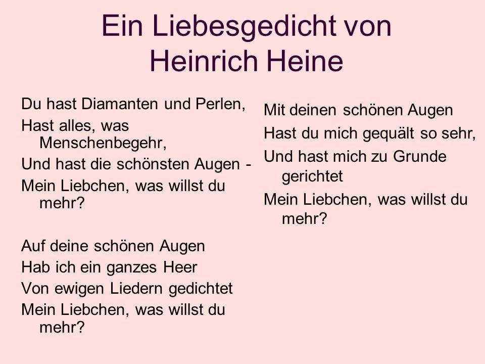 Ein Liebesgedicht von Heinrich Heine Du hast Diamanten und Perlen, Hast alles, was Menschenbegehr, Und hast die schönsten Augen - Mein Liebchen, was willst du mehr.