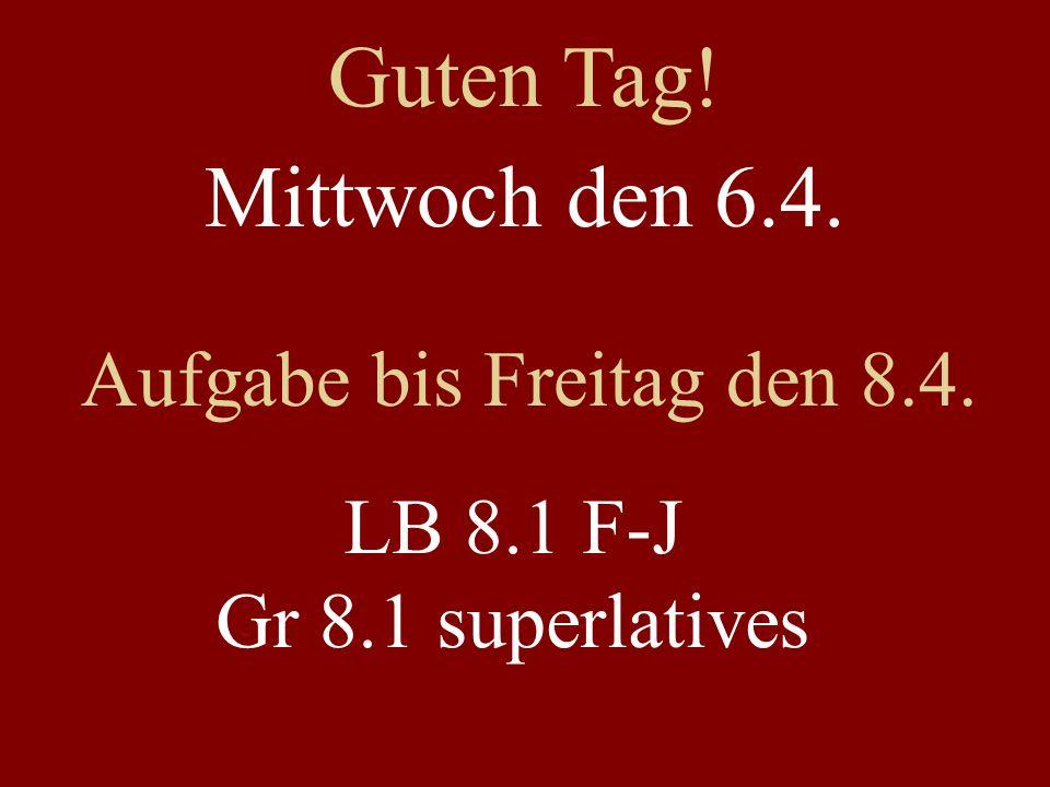 Mittwoch den 6.4. Aufgabe bis Freitag den 8.4. LB 8.1 F-J Gr 8.1 superlatives Guten Tag!
