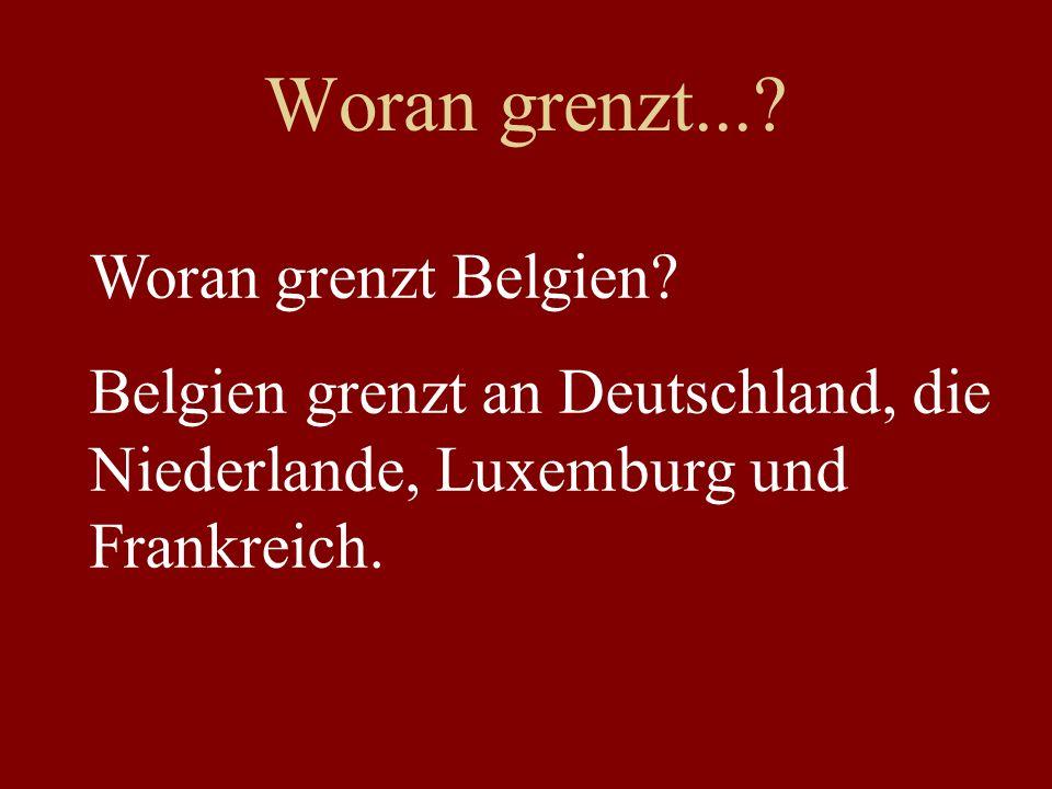 Woran grenzt...? Woran grenzt Belgien? Belgien grenzt an Deutschland, die Niederlande, Luxemburg und Frankreich.