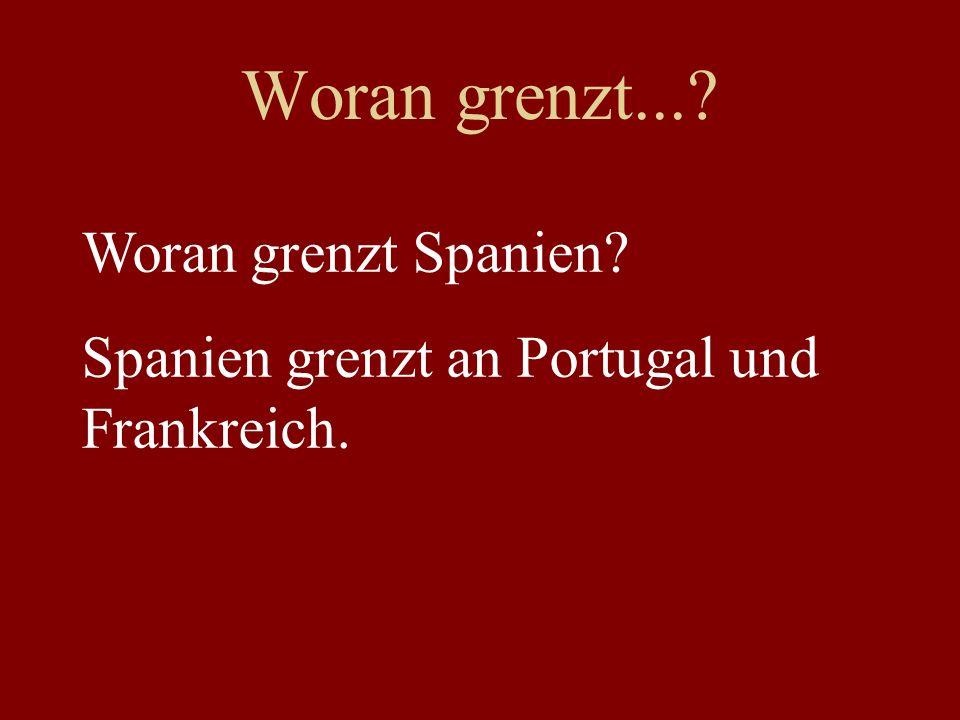 Woran grenzt...? Woran grenzt Spanien? Spanien grenzt an Portugal und Frankreich.