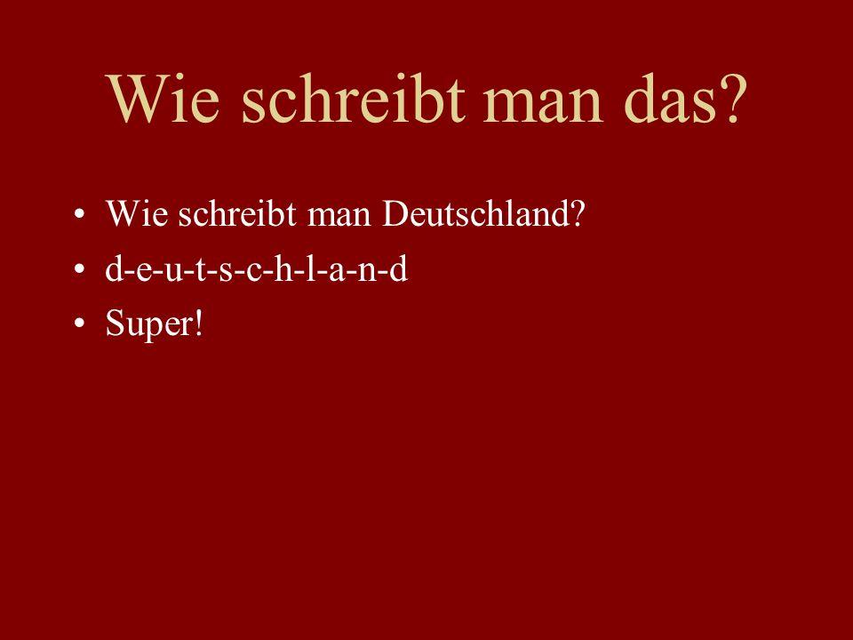 Wie schreibt man das? Wie schreibt man Deutschland? d-e-u-t-s-c-h-l-a-n-d Super!