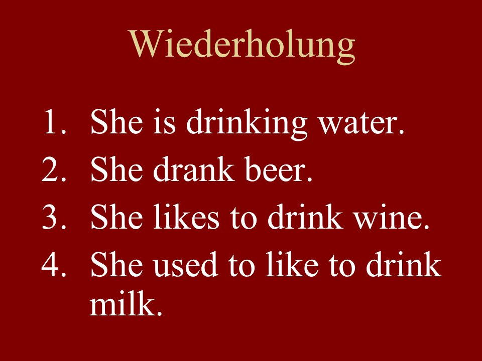 Wiederholung 1.She is drinking water. 2.She drank beer.