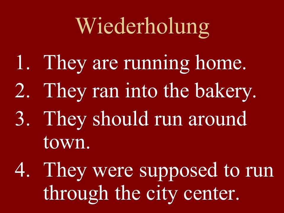 Wiederholung 1.They are running home. 2.They ran into the bakery.