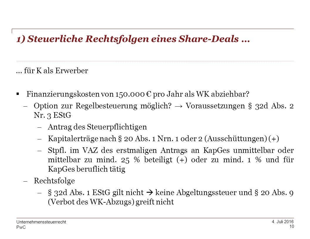 PwC 4. Juli 2016 1) Steuerliche Rechtsfolgen eines Share-Deals … 10 Unternehmenssteuerrecht … für K als Erwerber  Finanzierungskosten von 150.000 € p