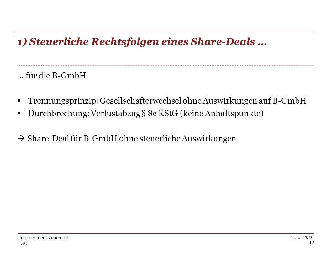 PwC 4. Juli 2016 1) Steuerliche Rechtsfolgen eines Share-Deals … 12 Unternehmenssteuerrecht … für die B-GmbH  Trennungsprinzip: Gesellschafterwechsel