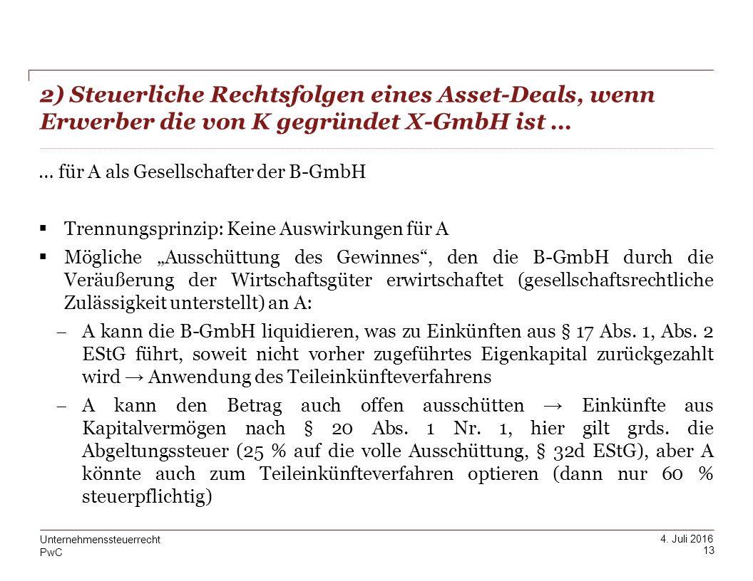 PwC 4. Juli 2016 2) Steuerliche Rechtsfolgen eines Asset-Deals, wenn Erwerber die von K gegründet X-GmbH ist … 13 Unternehmenssteuerrecht … für A als
