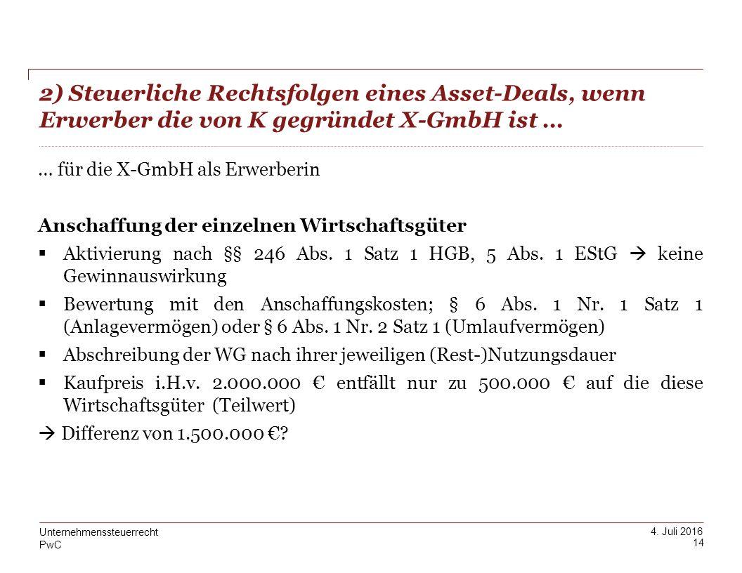 PwC 4. Juli 2016 2) Steuerliche Rechtsfolgen eines Asset-Deals, wenn Erwerber die von K gegründet X-GmbH ist … 14 Unternehmenssteuerrecht … für die X-