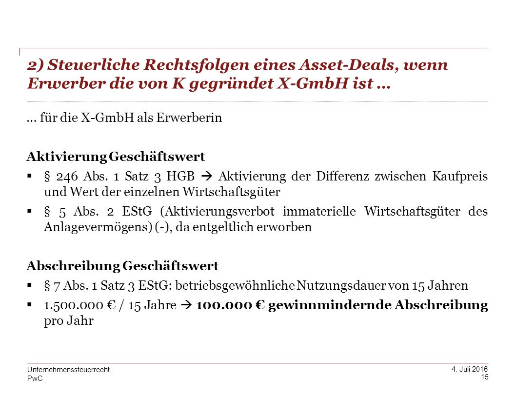 PwC 4. Juli 2016 2) Steuerliche Rechtsfolgen eines Asset-Deals, wenn Erwerber die von K gegründet X-GmbH ist … 15 Unternehmenssteuerrecht … für die X-