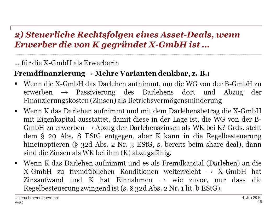 PwC 4. Juli 2016 2) Steuerliche Rechtsfolgen eines Asset-Deals, wenn Erwerber die von K gegründet X-GmbH ist … 16 Unternehmenssteuerrecht … für die X-