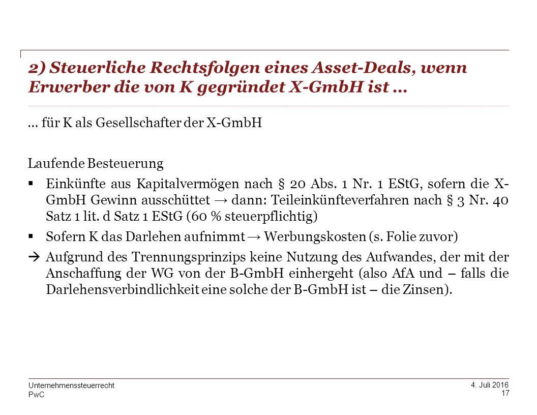 PwC 4. Juli 2016 2) Steuerliche Rechtsfolgen eines Asset-Deals, wenn Erwerber die von K gegründet X-GmbH ist … 17 Unternehmenssteuerrecht … für K als