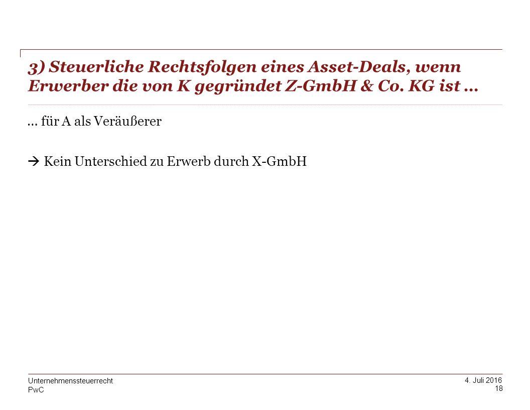 PwC 4. Juli 2016 3) Steuerliche Rechtsfolgen eines Asset-Deals, wenn Erwerber die von K gegründet Z-GmbH & Co. KG ist … 18 Unternehmenssteuerrecht … f