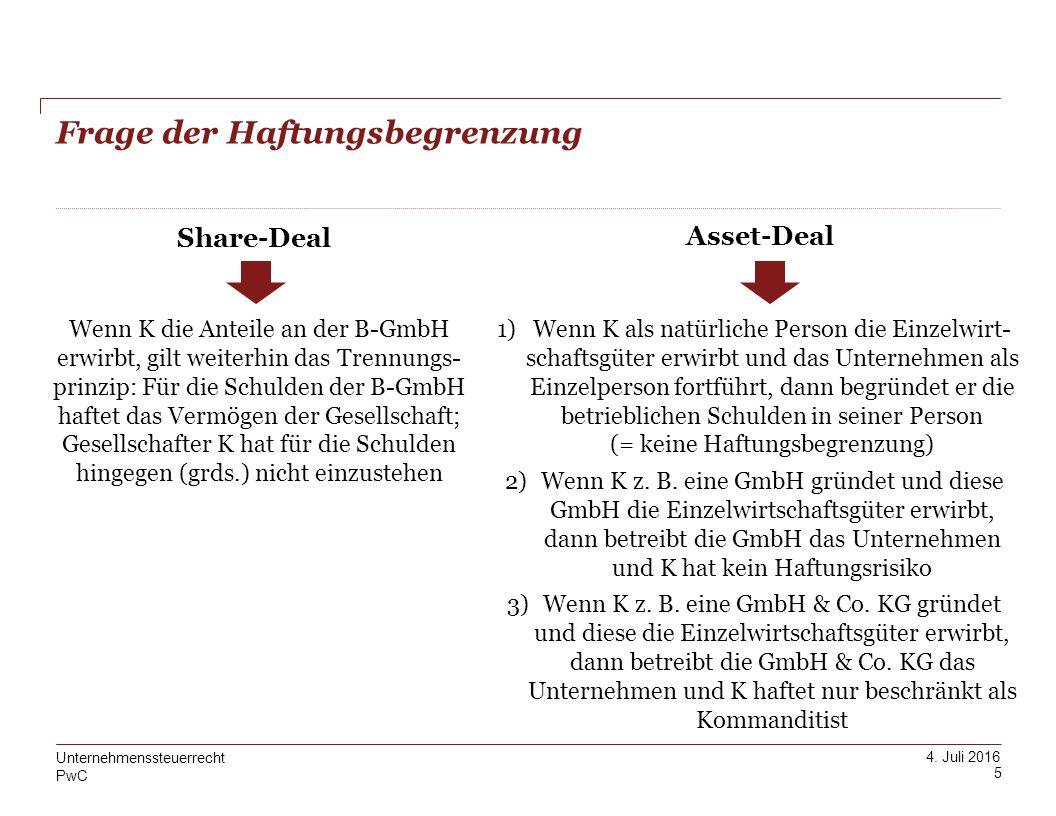PwC 4. Juli 2016 Frage der Haftungsbegrenzung 5 Unternehmenssteuerrecht Share-Deal Asset-Deal Wenn K die Anteile an der B-GmbH erwirbt, gilt weiterhin