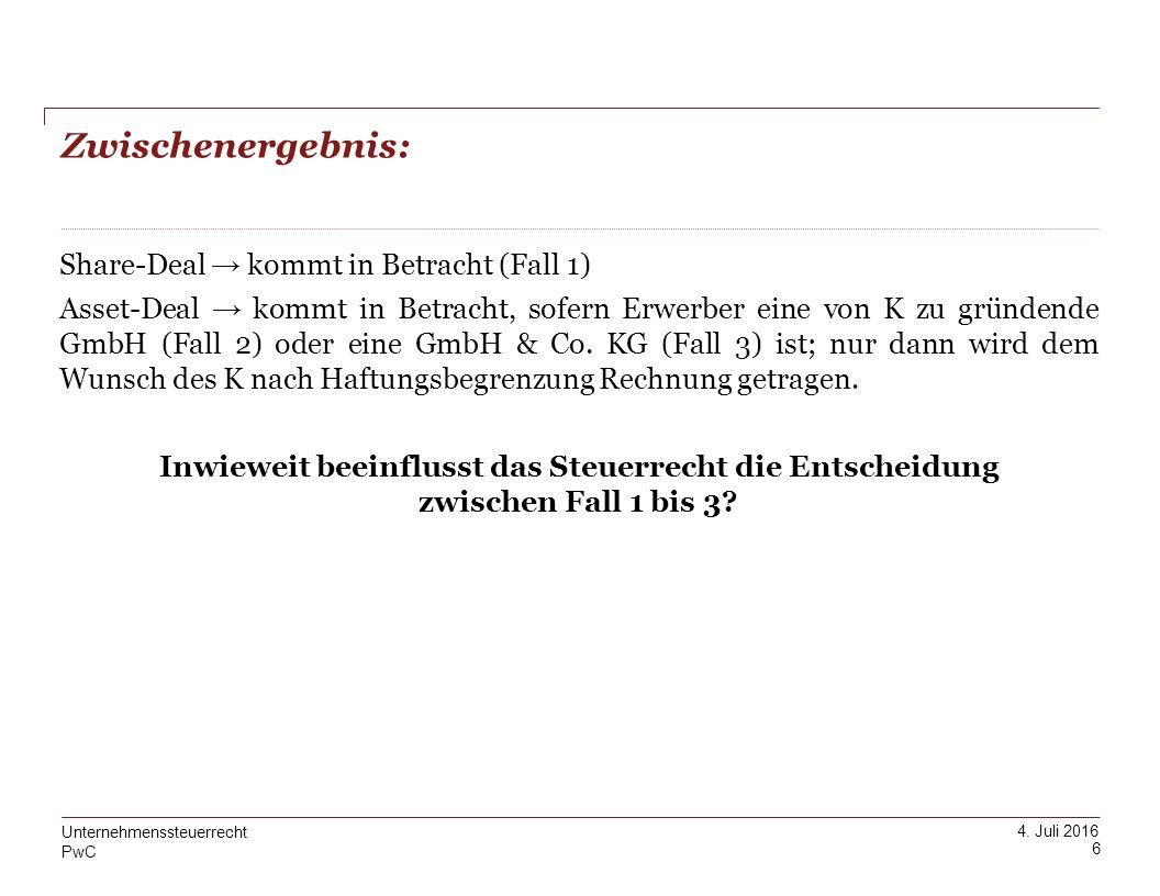 PwC 4. Juli 2016 Zwischenergebnis: 6 Unternehmenssteuerrecht Share-Deal → kommt in Betracht (Fall 1) Asset-Deal → kommt in Betracht, sofern Erwerber e