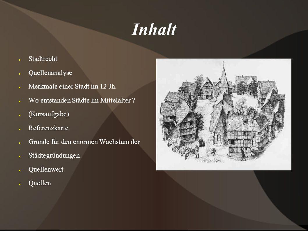 Inhalt ● Stadtrecht ● Quellenanalyse ● Merkmale einer Stadt im 12 Jh. ● Wo entstanden Städte im Mittelalter ? ● (Kursaufgabe) ● Referenzkarte ● Gründe