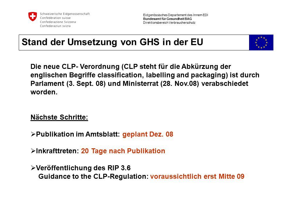 Eidgenössisches Departement des Innern EDI Bundesamt für Gesundheit BAG Direktionsbereich Verbraucherschutz Stand der Umsetzung von GHS in der EU Die neue CLP- Verordnung (CLP steht für die Abkürzung der englischen Begriffe classification, labelling and packaging) ist durch Parlament (3.
