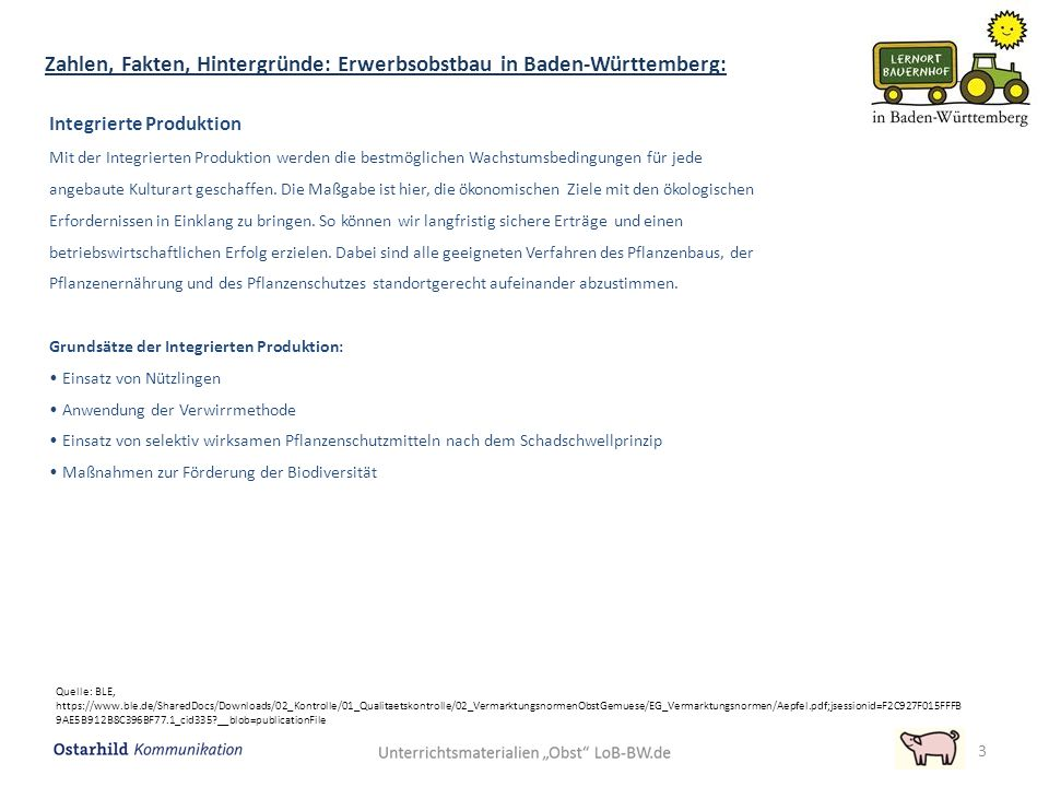 Zahlen, Fakten, Hintergründe: Erwerbsobstbau in Baden-Württemberg: 3 Quelle: BLE, https://www.ble.de/SharedDocs/Downloads/02_Kontrolle/01_Qualitaetskontrolle/02_VermarktungsnormenObstGemuese/EG_Vermarktungsnormen/Aepfel.pdf;jsessionid=F2C927F015FFFB 9AE5B912B8C396BF77.1_cid335 __blob=publicationFile Integrierte Produktion Mit der Integrierten Produktion werden die bestmöglichen Wachstumsbedingungen für jede angebaute Kulturart geschaffen.