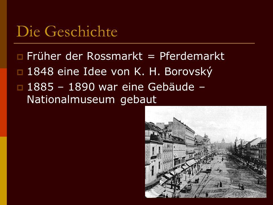 Die Geschichte FFrüher der Rossmarkt = Pferdemarkt 11848 eine Idee von K. H. Borovský 11885 – 1890 war eine Gebäude – Nationalmuseum gebaut