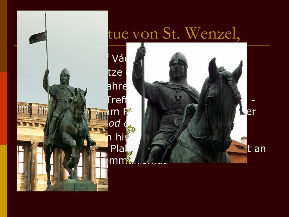 Die Reiterstatue von St. Wenzel, WWurde von Josef Václav Myslbek erschaffen SSteht an der Spitze des Platzes WWurde dort im Jahre 1912 aufgestel