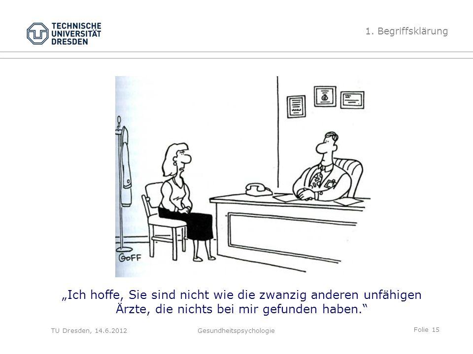"""Folie 15 TU Dresden, 14.6.2012Gesundheitspsychologie """"Ich hoffe, Sie sind nicht wie die zwanzig anderen unfähigen Ärzte, die nichts bei mir gefunden haben. 1."""
