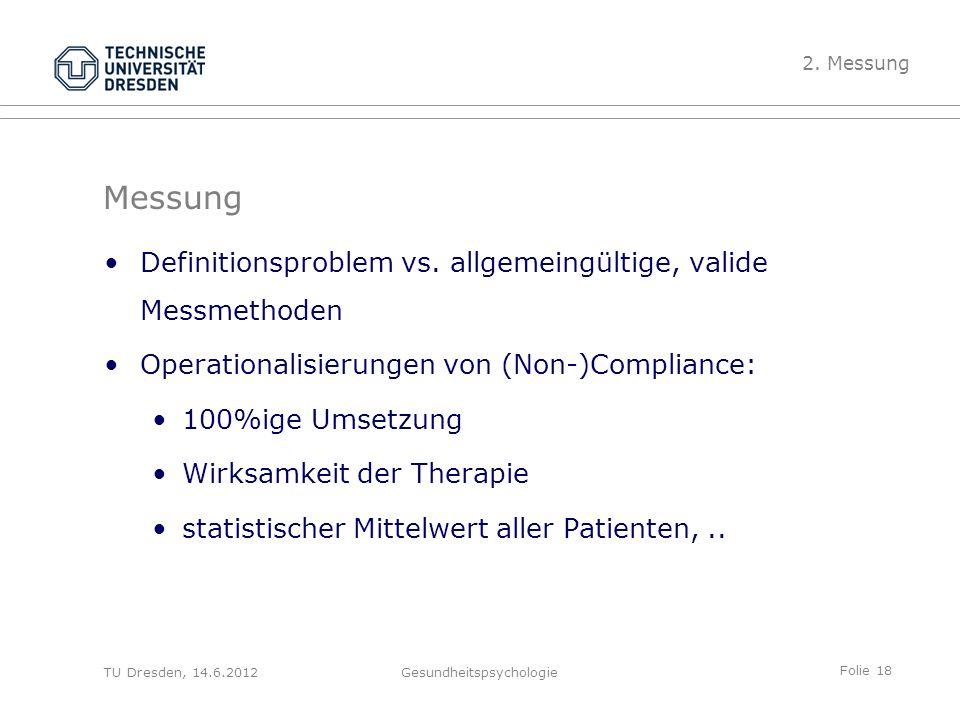 Folie 18 TU Dresden, 14.6.2012Gesundheitspsychologie Messung Definitionsproblem vs. allgemeingültige, valide Messmethoden Operationalisierungen von (N