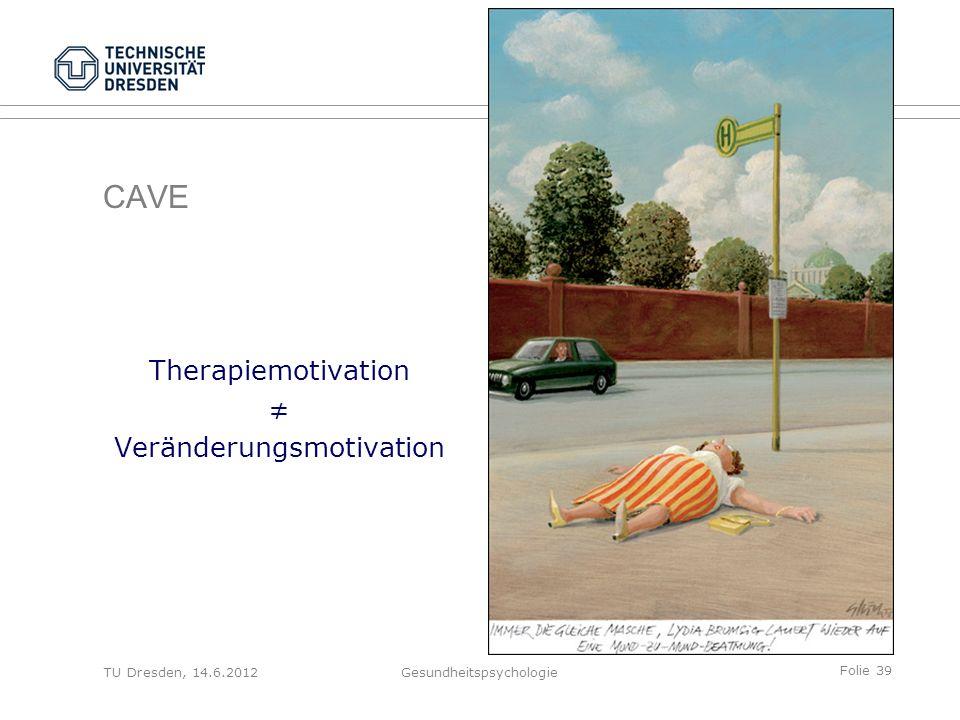 Folie 39 TU Dresden, 14.6.2012Gesundheitspsychologie CAVE Therapiemotivation ≠ Veränderungsmotivation