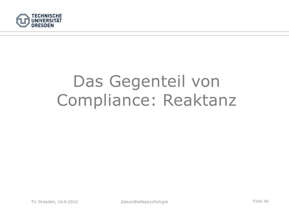 Folie 40 TU Dresden, 14.6.2012Gesundheitspsychologie Das Gegenteil von Compliance: Reaktanz