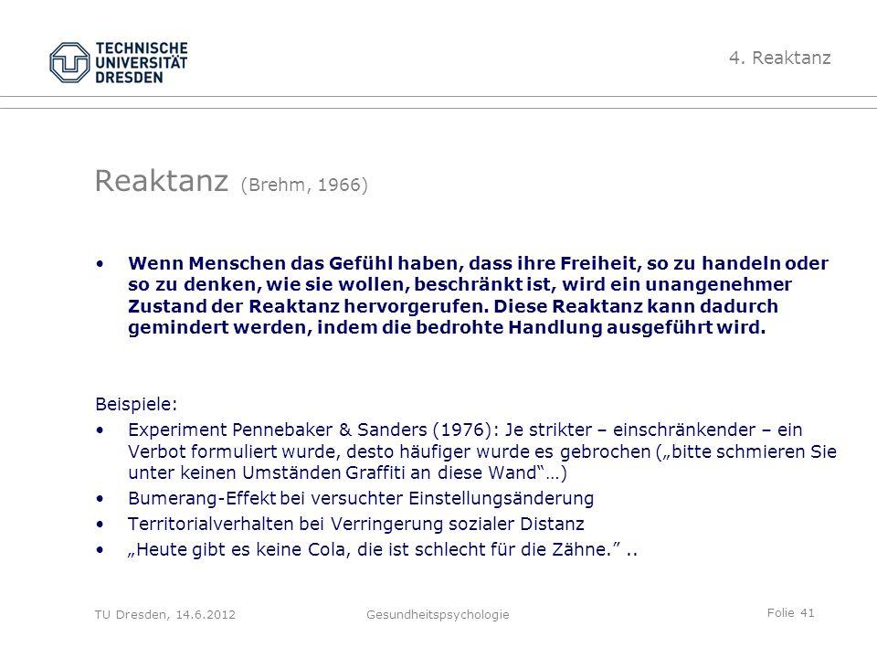 Folie 41 TU Dresden, 14.6.2012Gesundheitspsychologie Reaktanz (Brehm, 1966) Wenn Menschen das Gefühl haben, dass ihre Freiheit, so zu handeln oder so zu denken, wie sie wollen, beschränkt ist, wird ein unangenehmer Zustand der Reaktanz hervorgerufen.
