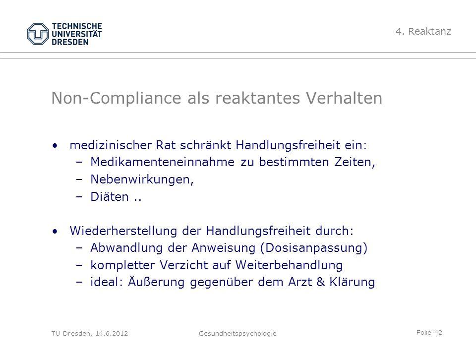 Folie 42 TU Dresden, 14.6.2012Gesundheitspsychologie Non-Compliance als reaktantes Verhalten medizinischer Rat schränkt Handlungsfreiheit ein: –Medika