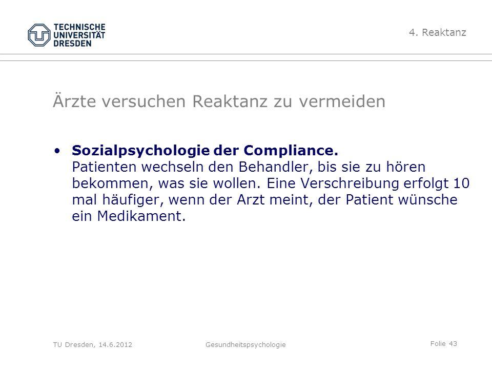 Folie 43 TU Dresden, 14.6.2012Gesundheitspsychologie Ärzte versuchen Reaktanz zu vermeiden Sozialpsychologie der Compliance. Patienten wechseln den Be