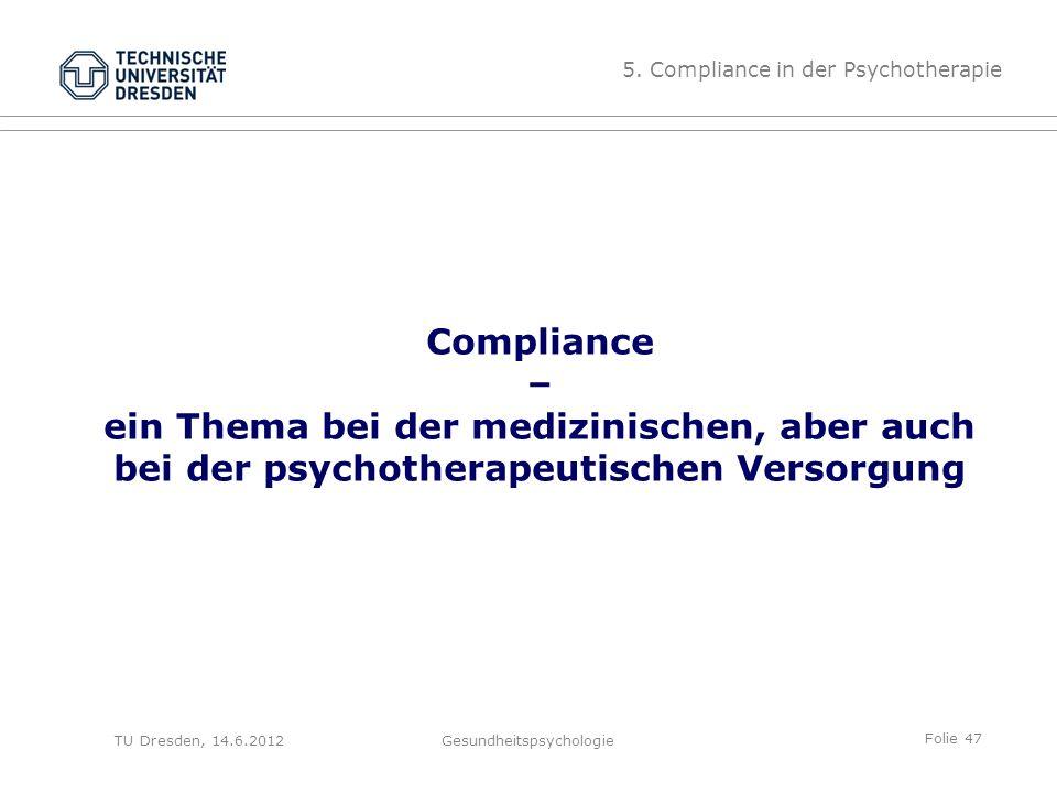 Folie 47 TU Dresden, 14.6.2012Gesundheitspsychologie Compliance – ein Thema bei der medizinischen, aber auch bei der psychotherapeutischen Versorgung